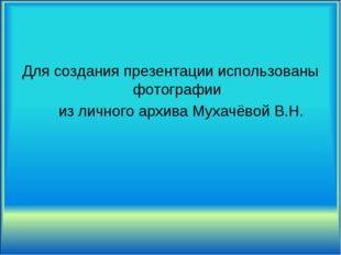 Для создания презентации использованы фотографии из личного архива Мухачёвой