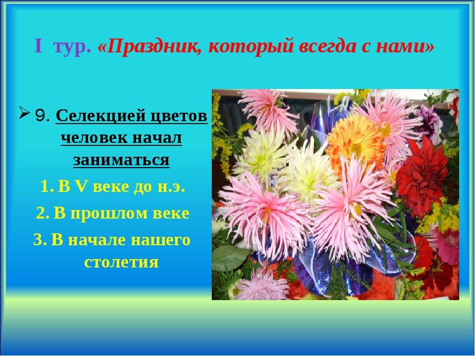 I тур. «Праздник, который всегда с нами» 9. Селекцией цветов человек начал за...