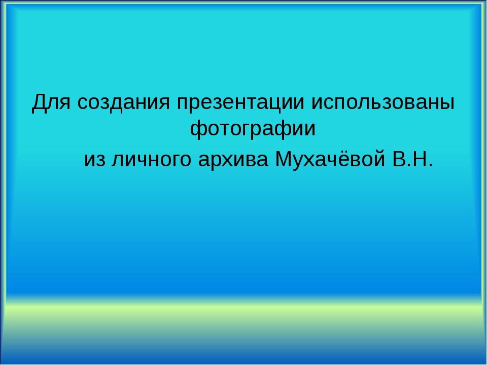 Для создания презентации использованы фотографии из личного архива Мухачёвой...