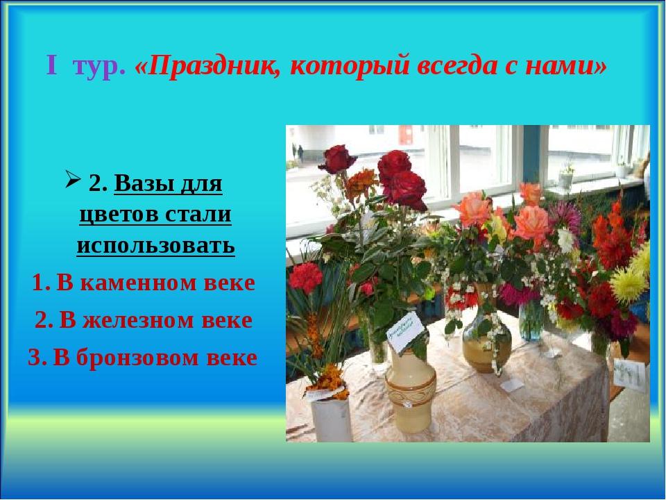 I тур. «Праздник, который всегда с нами» 2. Вазы для цветов стали использоват...