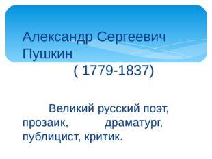 Александр Сергеевич Пушкин ( 1779-1837) Великий русский поэт, прозаик, драмат