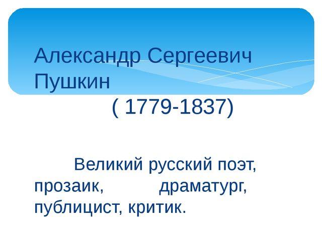 Александр Сергеевич Пушкин ( 1779-1837) Великий русский поэт, прозаик, драмат...