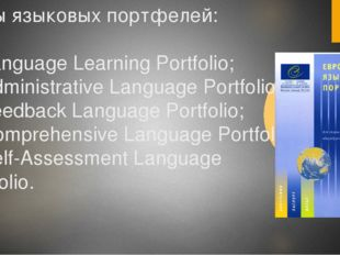 Виды языковых портфелей: 1) Language Learning Portfolio; 2) Administrative La