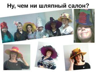 Ну, чем ни шляпный салон?