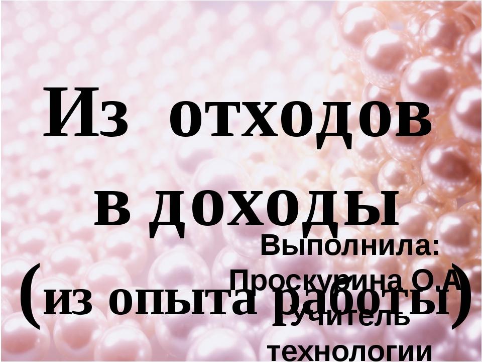 Из отходов в доходы (из опыта работы) Выполнила: Проскурина О.А. Учитель техн...