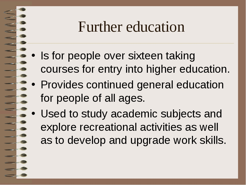 Further education Is for people over sixteen taking courses for entry into hi...