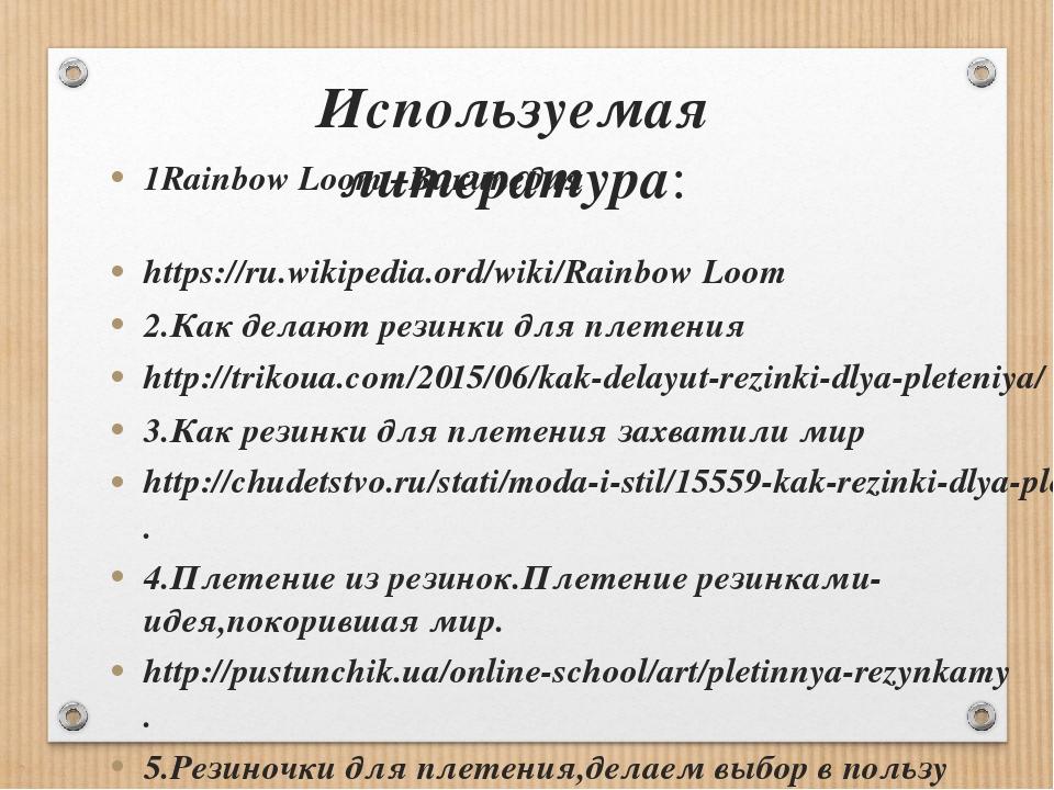 Используемая литература: 1Rainbow Loom –Википедия https://ru.wikipedia.ord/wi...
