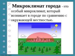 Микроклимат города –это особый микроклимат, который возникает в городе по ср