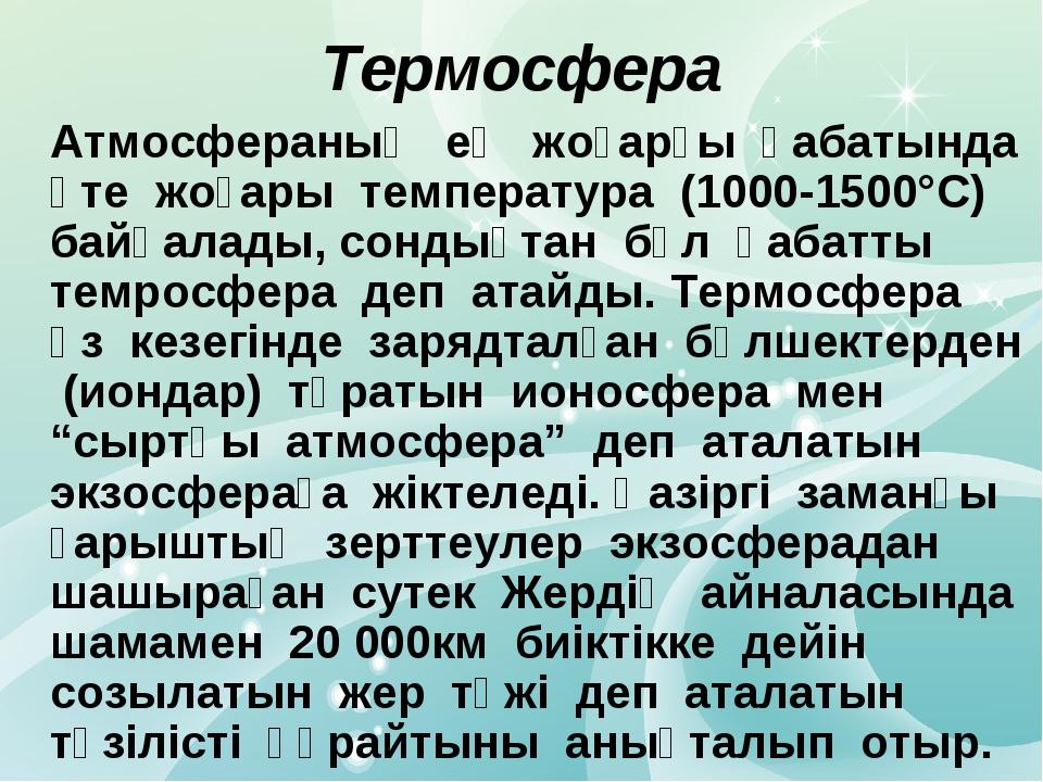 Атмосфераның ең жоғарғы қабатында өте жоғары температура (1000-1500°С) байқа...