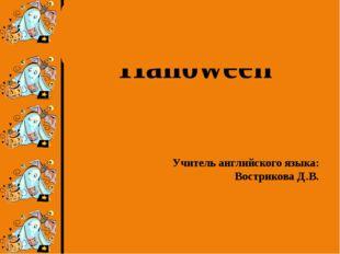 Halloween Учитель английского языка: Вострикова Д.В.