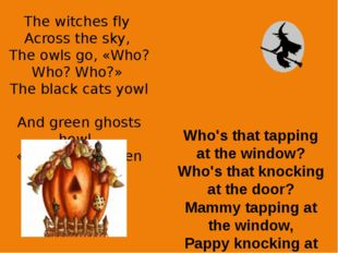 The witches fly Across the sky, The owls go, «Who? Who? Who?» The black cats