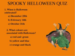 SPOOKY HELLOWEEN QUIZ 1. When is Halloween celebrated? a) December 25th b) Fe
