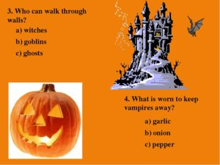 3. Who can walk through walls? a) witches b) goblins c) ghosts 4. What is wor