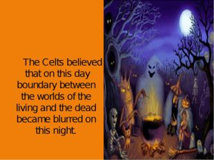 The Celts believed that on this day boundary between the worlds of the livin