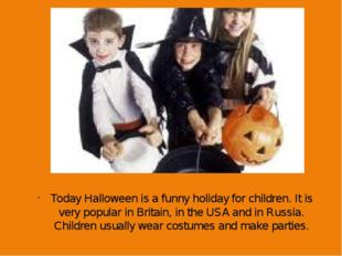 Today Halloween is a funny holiday for children. It is very popular in Britai