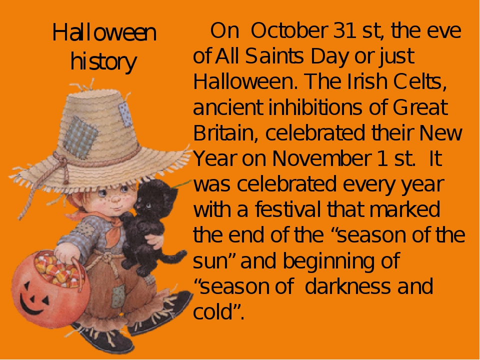 Halloween history On October 31 st, the eve of All Saints Day or just Hallowe...