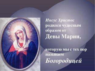 Иисус Христос родился чудесным образом от Девы Марии, которую мы с тех пор на