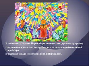 В это время с дарами Царю Мира шли волхвы (древние мудрецы). Они знали и ждал