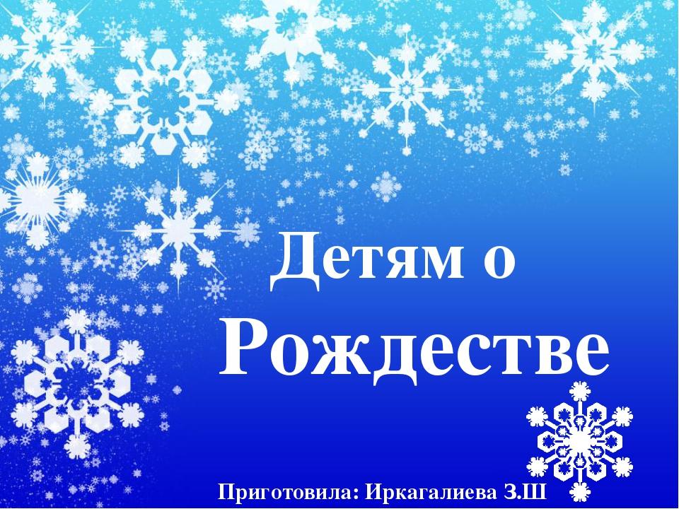 Детям о Рождестве Приготовила: Иркагалиева З.Ш