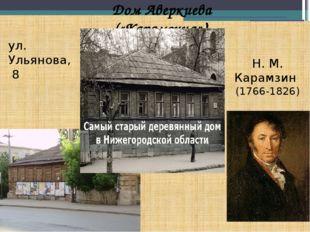 ул. Ульянова, 8 Дом Аверкиева («Карамзина») Н. М. Карамзин (1766-1826)