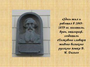 «Здесь жил и работал в 1849-1859 гг. писатель, врач, этнограф, создатель «Тол