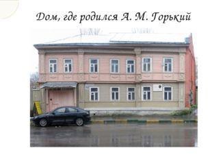 Дом, где родился А. М. Горький