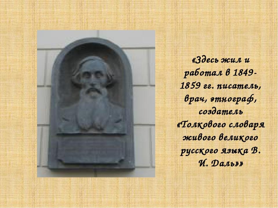 «Здесь жил и работал в 1849-1859 гг. писатель, врач, этнограф, создатель «Тол...