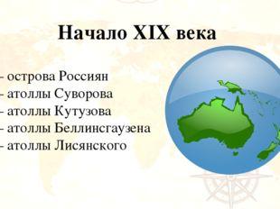 Начало XIX века – острова Россиян – атоллы Суворова – атоллы Кутузова – атолл