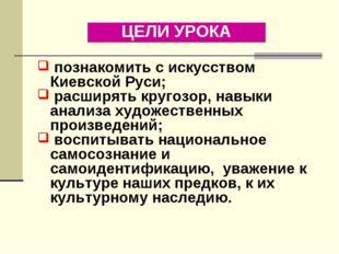 ЦЕЛИ УРОКА познакомить с искусством Киевской Руси; расширять кругозор, навыки