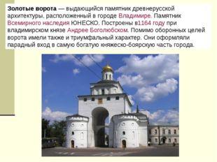 Золотые ворота— выдающийся памятник древнерусской архитектуры, расположенный