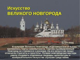 Искусство ВЕЛИКОГО НОВГОРОДА В культуре Великого Новгорода, отделившегося от