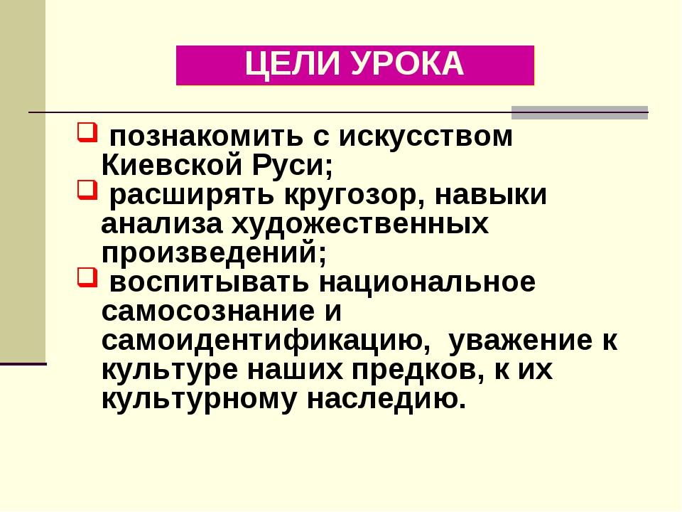 ЦЕЛИ УРОКА познакомить с искусством Киевской Руси; расширять кругозор, навыки...