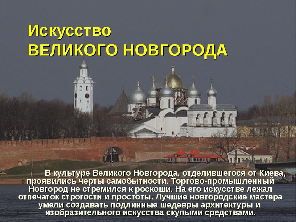 Искусство ВЕЛИКОГО НОВГОРОДА В культуре Великого Новгорода, отделившегося от...
