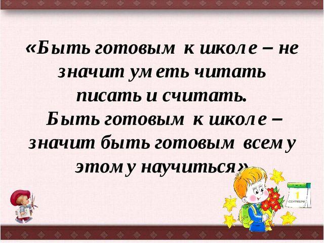 «Быть готовым к школе – не значит уметь читать писать и считать. Быть готовым...
