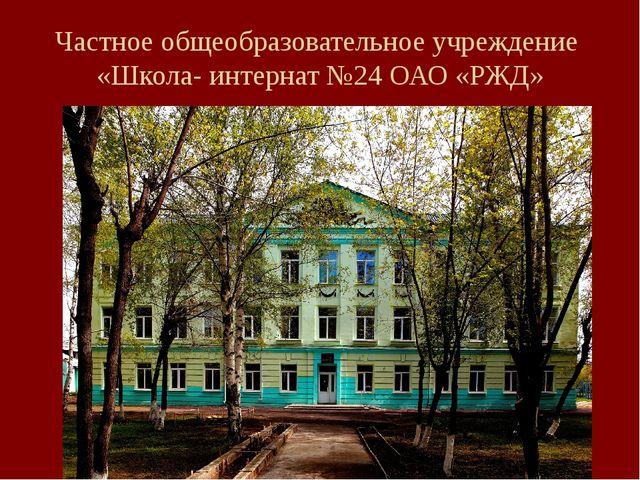 Частное общеобразовательное учреждение «Школа- интернат №24 ОАО «РЖД»
