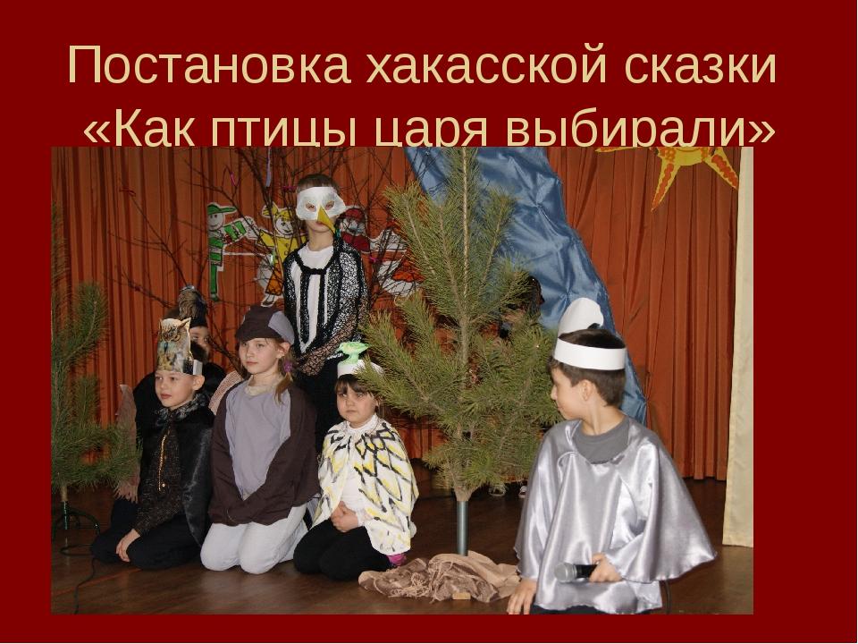 Постановка хакасской сказки «Как птицы царя выбирали»