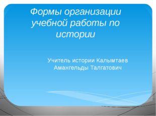 Формы организации учебной работы по истории Учитель истории Калымтаев Амангел