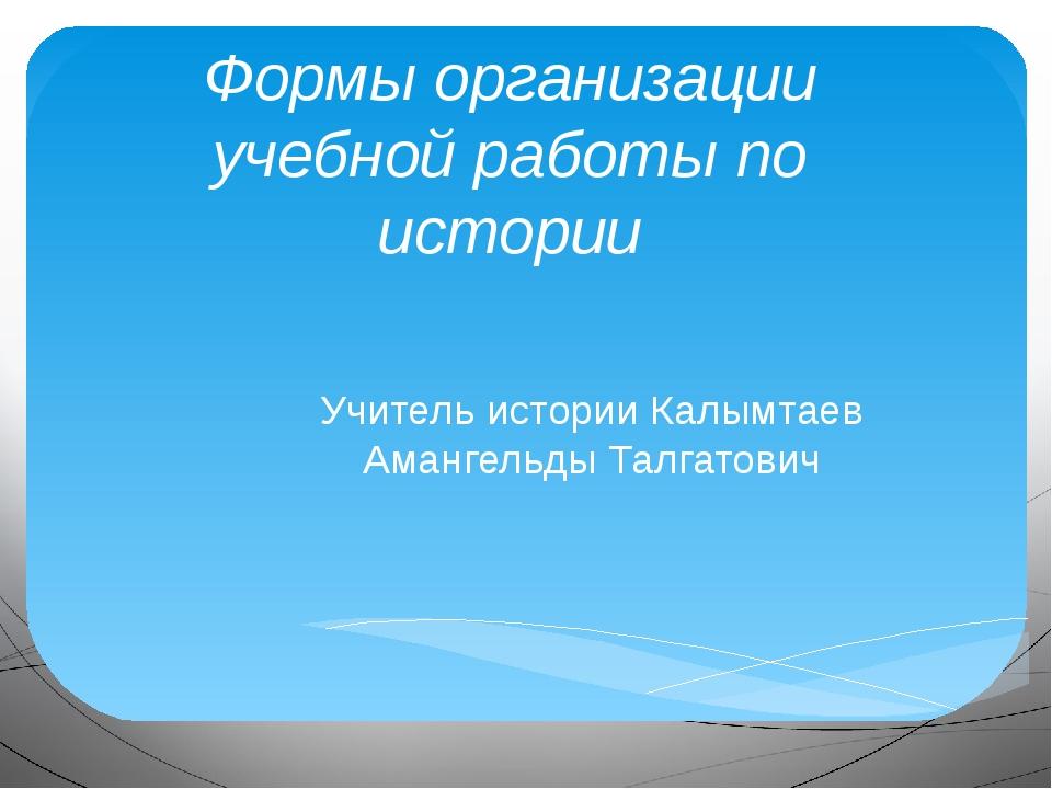 Формы организации учебной работы по истории Учитель истории Калымтаев Амангел...