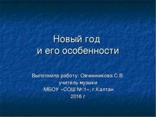 Новый год и его особенности Выполнила работу: Овчинникова С.В. учитель музыки
