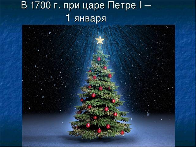 В 1700 г. при царе Петре I – 1 января
