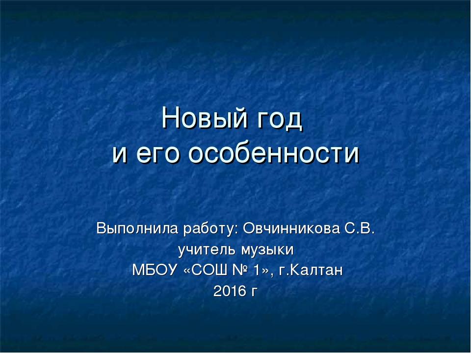 Новый год и его особенности Выполнила работу: Овчинникова С.В. учитель музыки...