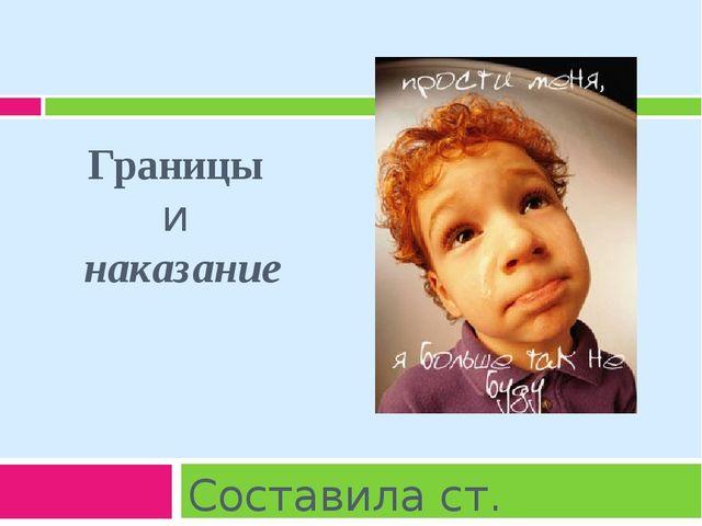 Границы и наказание Составила ст. воспитатель Захарова В.Б.