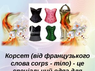 Корсет (від французького слова corps - тіло) - це спеціальний одяг для удоско