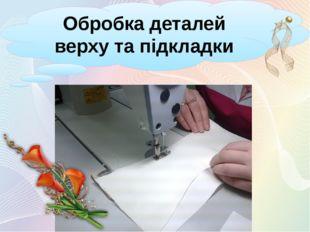 Обробка деталей верху та підкладки