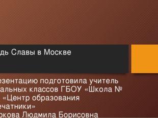 Площадь Славы в Москве Презентацию подготовила учитель начальных классов ГБОУ