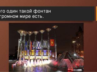 Всего один такой фонтан В огромном мире есть.
