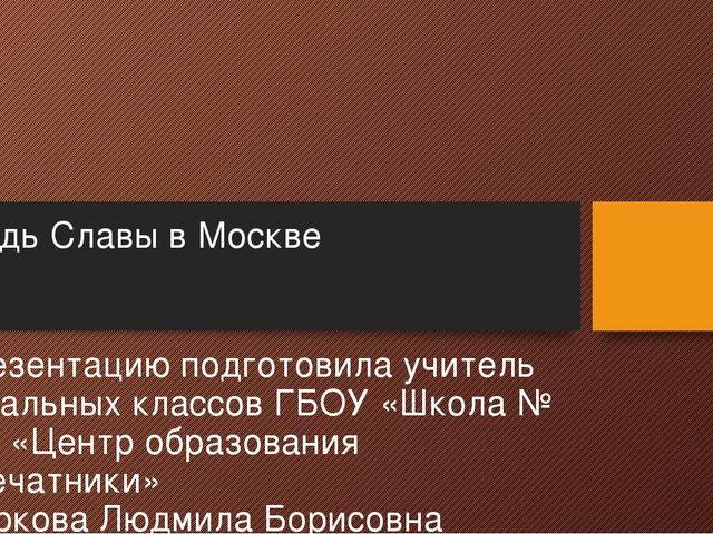 Площадь Славы в Москве Презентацию подготовила учитель начальных классов ГБОУ...
