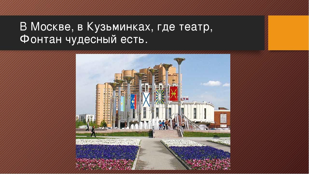 В Москве, в Кузьминках, где театр, Фонтан чудесный есть.