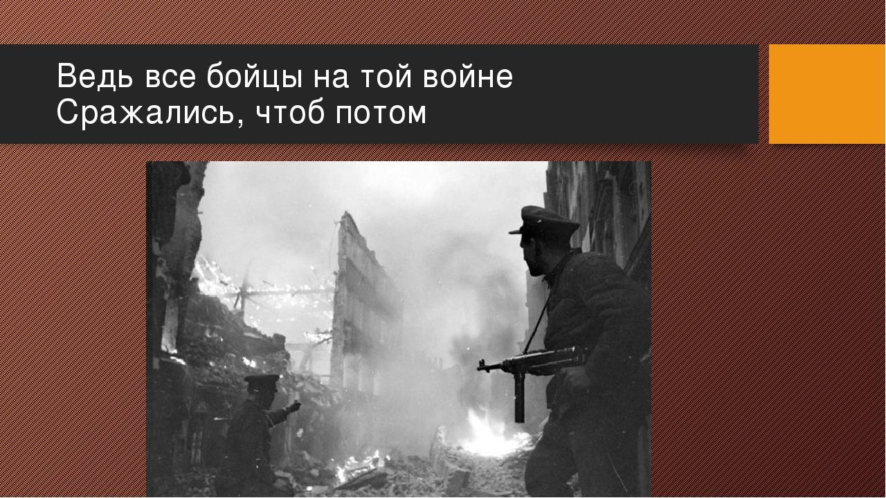 Ведь все бойцы на той войне Сражались, чтоб потом