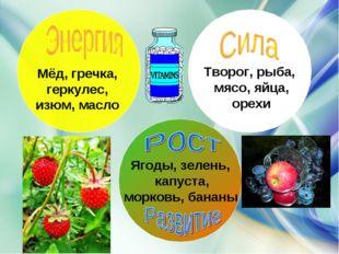 Ягоды, зелень, капуста, морковь, бананы Творог, рыба, мясо, яйца, орехи Мёд,